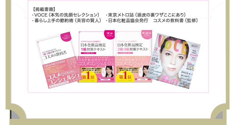 【掲載書籍】・VOCE(本気の洗顔セレクション)・暮らし上手の節約術(美容の賢人)・東京メトロ誌(頭皮の裏ワザここにあり)・日本化粧品協会発行 コスメの教科書(監修)