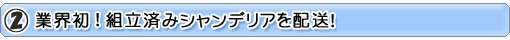 2.業界初!組立済シャンデリアを配送!